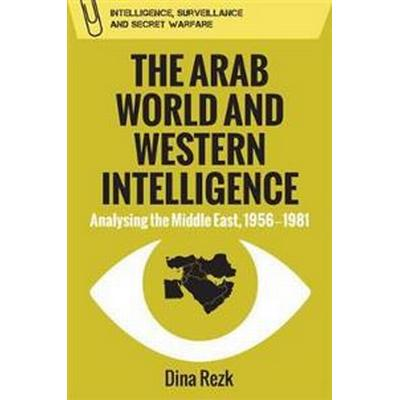 The Arab World and Western Intelligence: Analysing the Middle East, 1956-1981 (Inbunden, 2017)