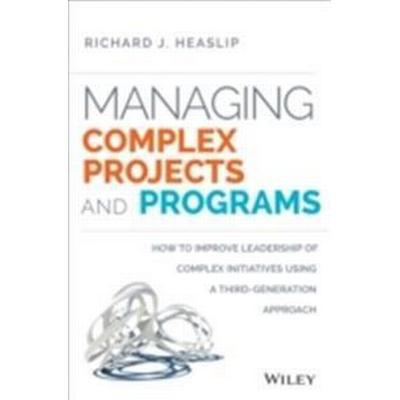 Managing Complex Projects and Programs: How to Improve Leadership of Complex Initiatives Using a Third-Generation Approach (Inbunden, 2014)