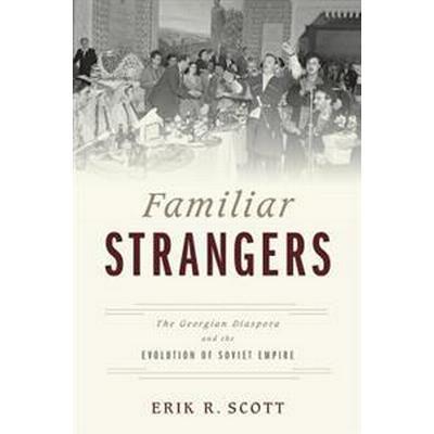 Familiar Strangers: The Georgian Diaspora and the Evolution of Soviet Empire (Häftad, 2017)