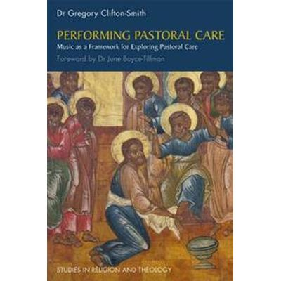 Performing Pastoral Care: Music as a Framework for Exploring Pastoral Care (Häftad, 2016)