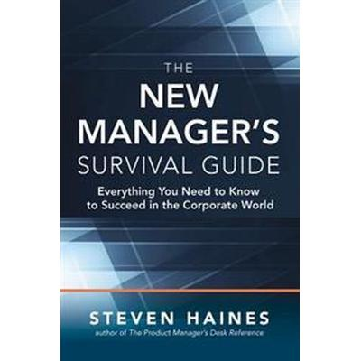 The New Manager's Survival Guide: Everything You Need to Know to Succeed in the Corporate World (Inbunden, 2016)