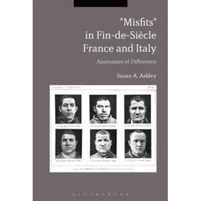 Misfits in Fin-de-Siecle France and Italy: Anatomies of Difference (Inbunden, 2017)