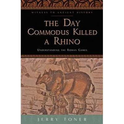 The Day Commodus Killed a Rhino: Understanding the Roman Games (Häftad, 2014)