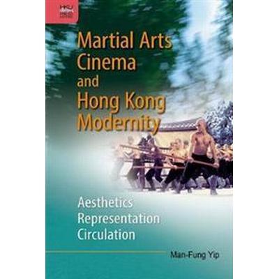 Martial Arts Cinema and Hong Kong Modernity: Aesthetics, Representation, Circulation (Inbunden, 2017)
