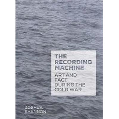 The Recording Machine: Art and Fact During the Cold War (Inbunden, 2017)