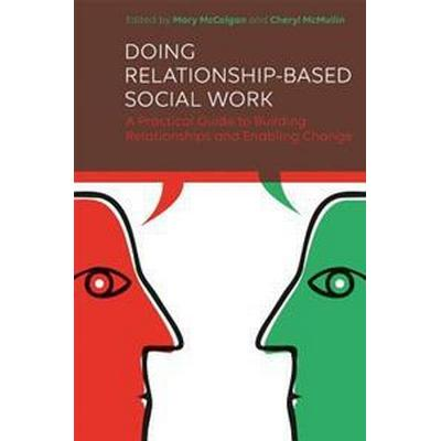 Doing Relationship-Based Social Work: A Practical Guide to Building Relationships and Enabling Change (Häftad, 2017)