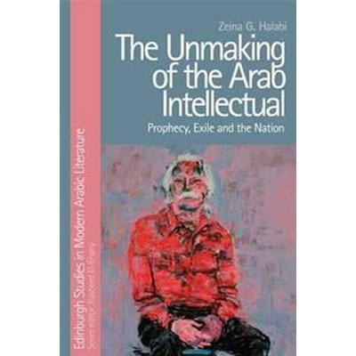 The Unmaking of the Arab Intellectual: Prophecy, Exile and the Nation (Inbunden, 2017)