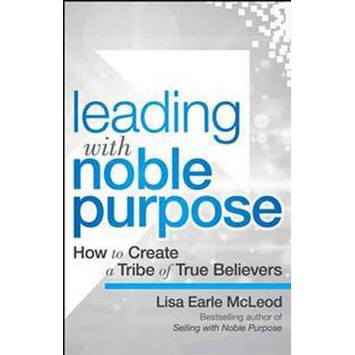 Leading with Noble Purpose: How to Create a Tribe of True Believers (Inbunden, 2016)