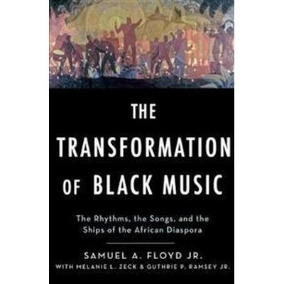 The Transformation of Black Music: The Rhythms, the Songs, and the Ships of the African Diaspora (Inbunden, 2017)