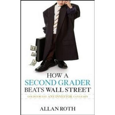 How a Second Grader Beats Wall Street: Golden Rules Any Investor Can Learn (Inbunden, 2009)