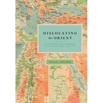 Dislocating the Orient: British Maps and the Making of the Middle East, 1854-1921 (Inbunden, 2017)