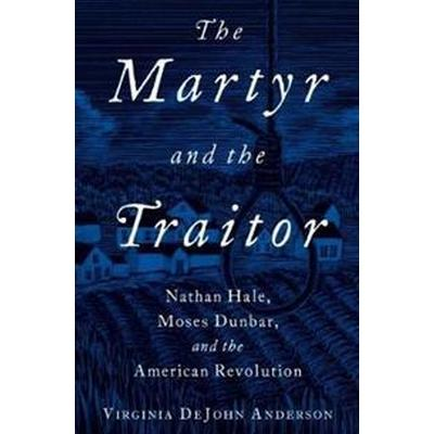 The Martyr and the Traitor: Nathan Hale, Moses Dunbar, and the American Revolution (Inbunden, 2017)
