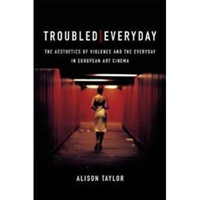 Troubled Everyday: The Aesthetics of Violence and the Everyday in European Art Cinema (Inbunden, 2017)