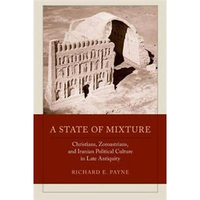 A State of Mixture: Christians, Zoroastrians, and Iranian Political Culture in Late Antiquity (Häftad, 2015)