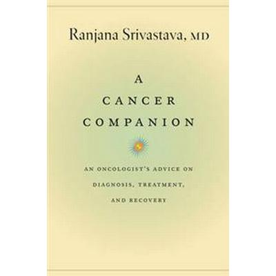 A Cancer Companion: An Oncologist's Advice on Diagnosis, Treatment, and Recovery (Häftad, 2017)