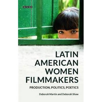 Latin American Women Filmmakers: Production, Politics, Poetics (Inbunden, 2017)