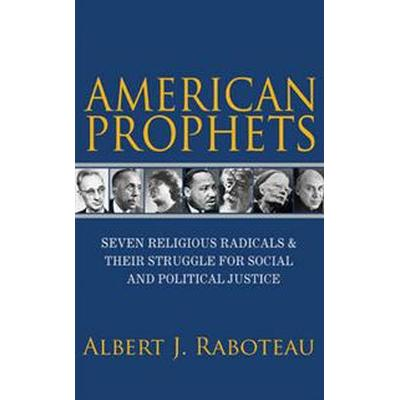 American Prophets: Seven Religious Radicals and Their Struggle for Social and Political Justice (Inbunden, 2016)