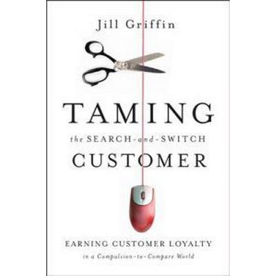 Taming the Search-And-Switch Customer: Earning Customer Loyalty in a Compulsion-To-Compare World (Inbunden, 2009)