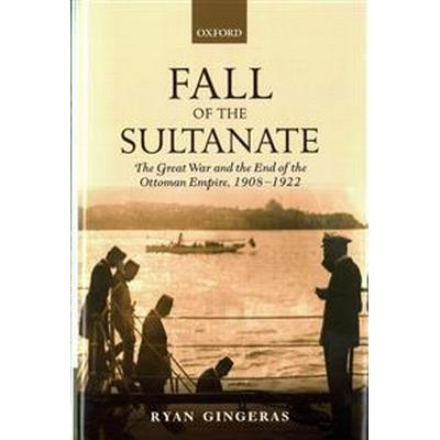 Fall of the Sultanate: The Great War and the End of the Ottoman Empire, 1908-1922 (Inbunden, 2016)