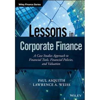 Lessons in Corporate Finance: A Case Studies Approach to Financial Tools, Financial Policies, and Valuation (Inbunden, 2016)