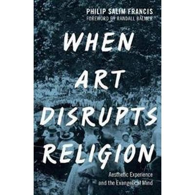 When Art Disrupts Religion: Aesthetic Experience and the Evangelical Mind (Inbunden, 2017)