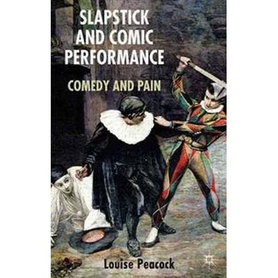Slapstick and Comic Performance: Comedy and Pain (Inbunden, 2014)