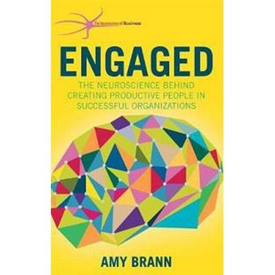 Engaged: The Neuroscience Behind Creating Productive People in Successful Organizations (Inbunden, 2015)
