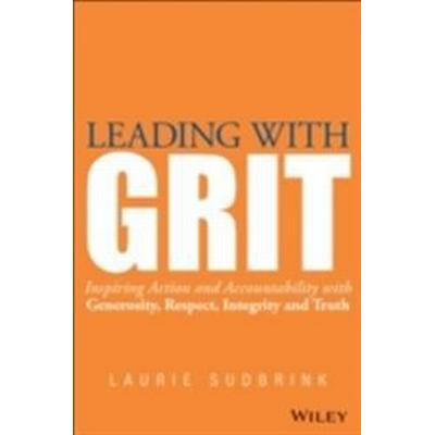 Leading with Grit: Inspiring Action and Accountability with Generosity, Respect, Integrity, and Truth (Inbunden, 2015)