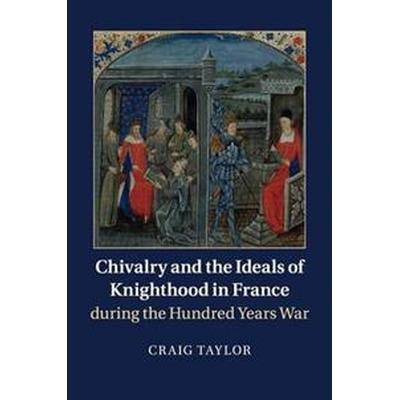 Chivalry and the Ideals of Knighthood in France During the Hundred Years War (Häftad, 2018)