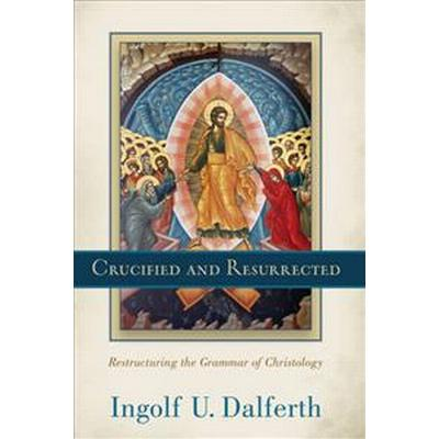 Crucified and Resurrected: Restructuring the Grammar of Christology (Inbunden, 2015)