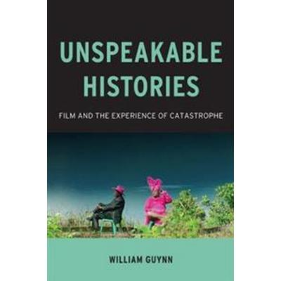 Unspeakable Histories: Film and the Experience of Catastrophe (Häftad, 2016)