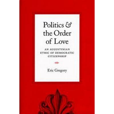 Politics and the Order of Love: An Augustinian Ethic of Democratic Citizenship (Häftad, 2010)