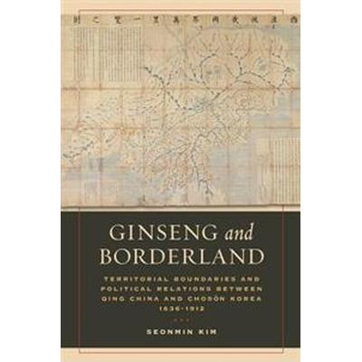 Ginseng and Borderland: Territorial Boundaries and Political Relations Between Qing China and Choson Korea, 1636-1912 (Häftad, 2017)
