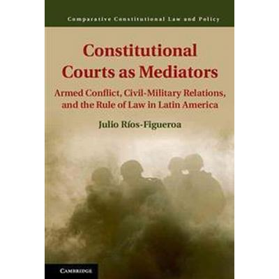 Constitutional Courts as Mediators: Armed Conflict, Civil-Military Relations, and the Rule of Law in Latin America (Inbunden, 2017)