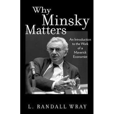 Why Minsky Matters: An Introduction to the Work of a Maverick Economist (Häftad, 2017)