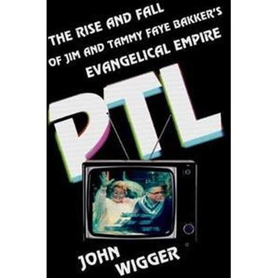 PTL: The Rise and Fall of Jim and Tammy Faye Bakker's Evangelical Empire (Inbunden, 2017)