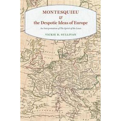Montesquieu and the Despotic Ideas of Europe: An Interpretation of 'The Spirit of the Laws' (Inbunden, 2017)