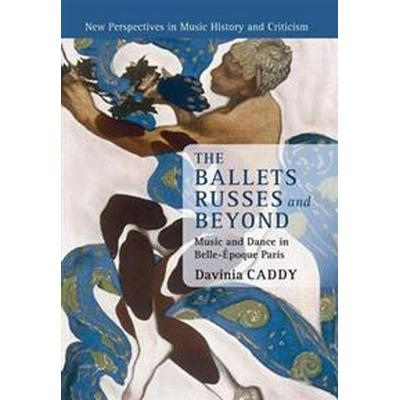 The Ballets Russes and Beyond: Music and Dance in Belle-Epoque Paris (Häftad, 2018)