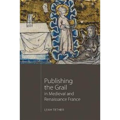 Publishing the Grail in Medieval and Renaissance France (Inbunden, 2017)