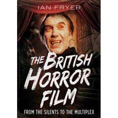 The British Horror Film: From the Silents to the Multiplex (Inbunden, 2018)