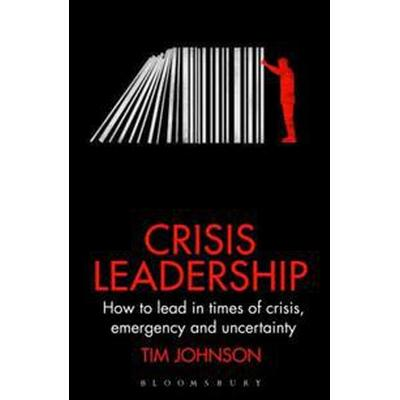 Crisis Leadership: How to Lead in Times of Crisis, Threat and Uncertainty (Inbunden, 2018)