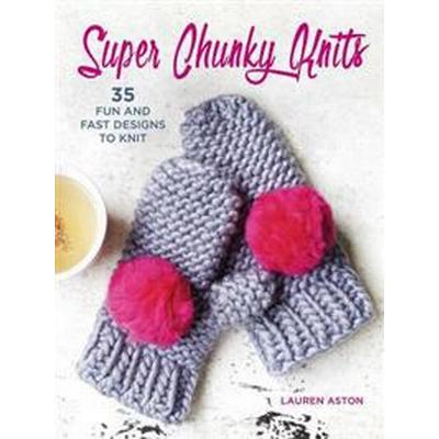 Super Chunky Knits: 35 Fun and Fast Designs to Knit (Häftad, 2017)