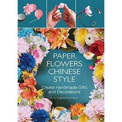 Paper Flowers Chinese Style: Create Handmade Gifts and Decorations (Inbunden, 2017)