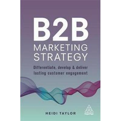 B2B Marketing Strategy: Differentiate, Develop and Deliver Lasting Customer Engagement (Häftad, 2017)