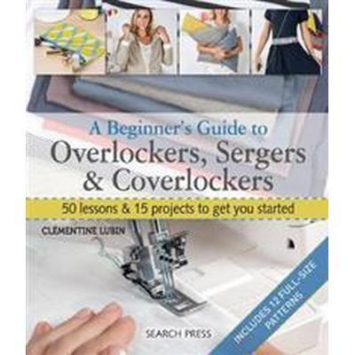 A Beginner's Guide to Overlockers, Sergers & Coverlockers (Häftad, 2017)