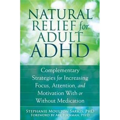 Natural Relief for Adult ADHD: Complementary Strategies for Increasing Focus, Attention, and Motivation with or Without Medication (Häftad, 2015)