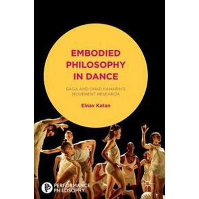 Embodied Philosophy in Dance: Gaga and Ohad Naharin's Movement Research (Inbunden, 2016)