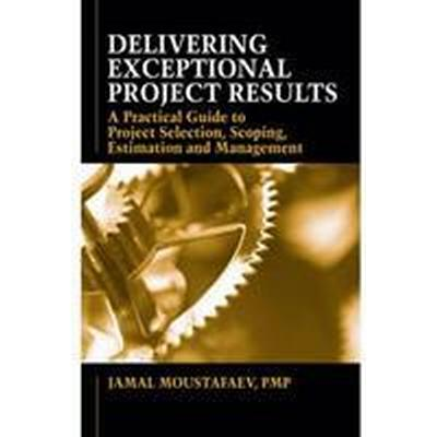 Delivering Exceptional Project Results: A Practical Guide to Project Selection, Scoping, Estimation and Management (Inbunden, 2011)