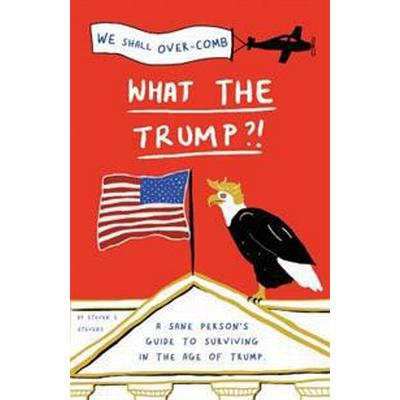 What the Trump?!: A Sane Person's Guide to Surviving in the Age of Trump (Häftad, 2017)