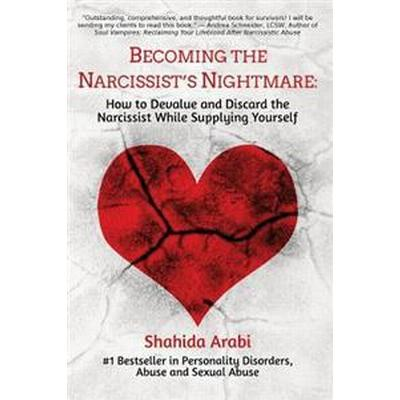 Becoming the Narcissist's Nightmare: How to Devalue and Discard the Narcissist While Supplying Yourself (Häftad, 2016)